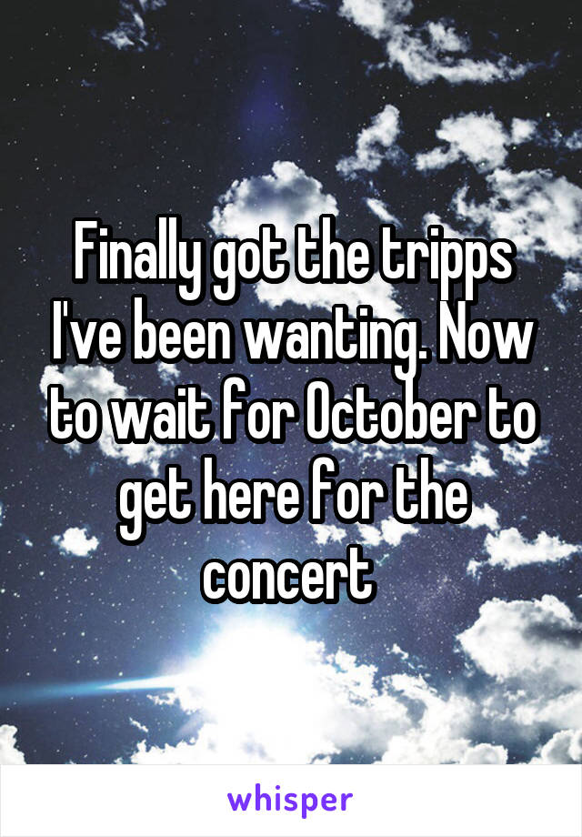 Finally got the tripps I've been wanting. Now to wait for October to get here for the concert