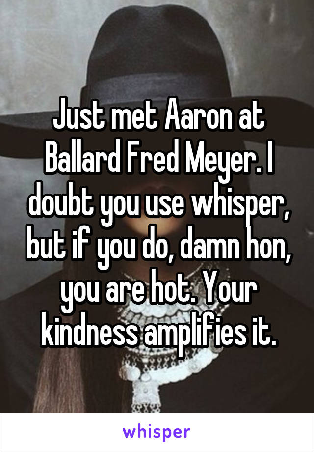 Just met Aaron at Ballard Fred Meyer. I doubt you use whisper, but if you do, damn hon, you are hot. Your kindness amplifies it.