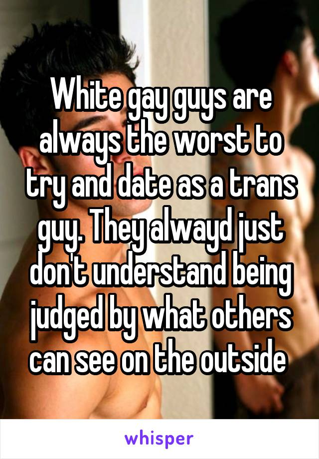 White gay guys are always the worst to try and date as a trans guy. They alwayd just don't understand being judged by what others can see on the outside
