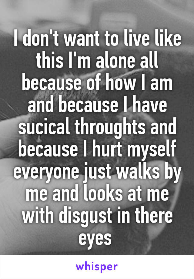 I don't want to live like this I'm alone all because of how I am and because I have sucical throughts and because I hurt myself everyone just walks by me and looks at me with disgust in there eyes