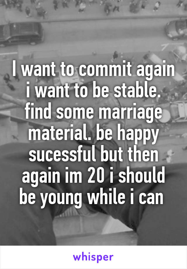 I want to commit again i want to be stable. find some marriage material. be happy sucessful but then again im 20 i should be young while i can