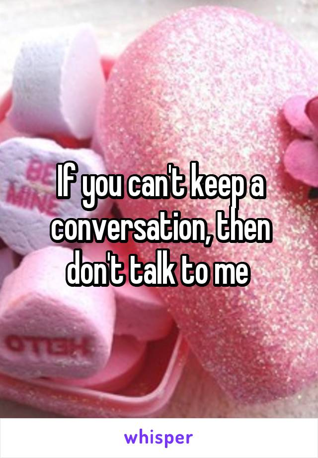 If you can't keep a conversation, then don't talk to me
