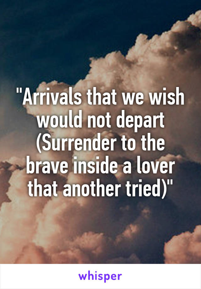 """""""Arrivals that we wish would not depart (Surrender to the brave inside a lover that another tried)"""""""