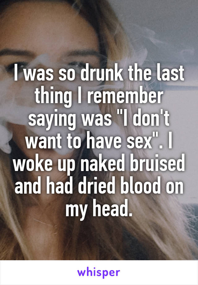 "I was so drunk the last thing I remember saying was ""I don't want to have sex"". I woke up naked bruised and had dried blood on my head."