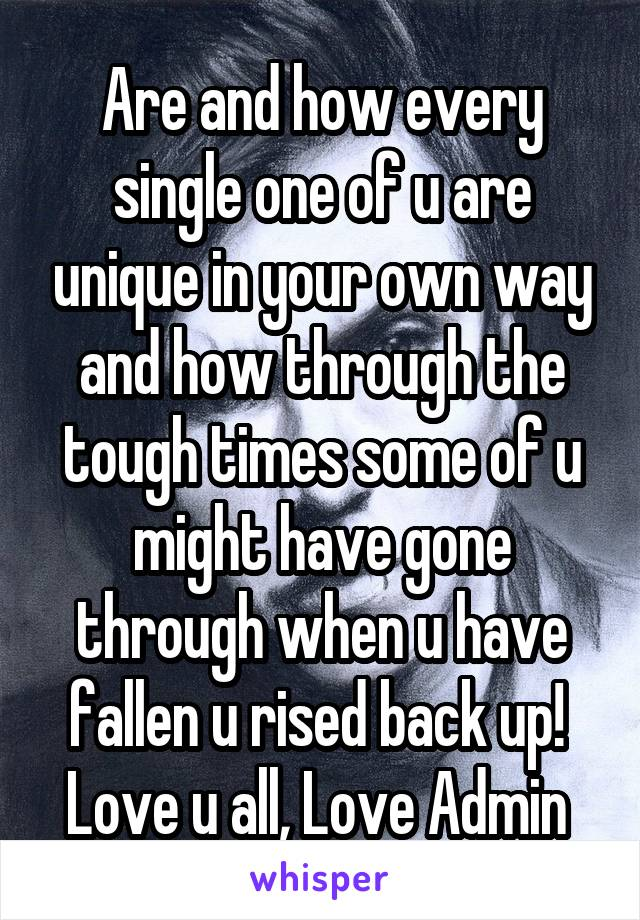 Are and how every single one of u are unique in your own way and how through the tough times some of u might have gone through when u have fallen u rised back up!  Love u all, Love Admin