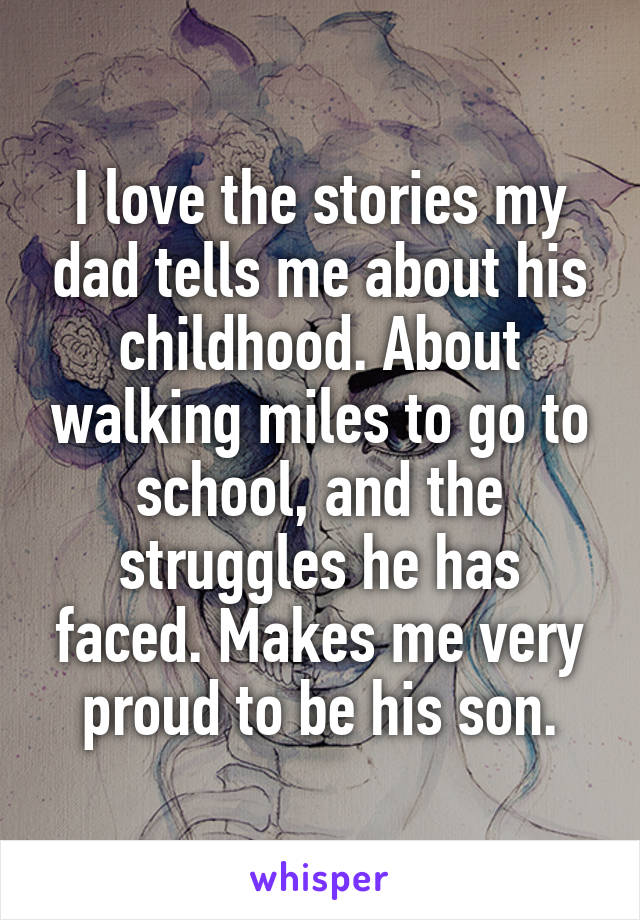 I love the stories my dad tells me about his childhood. About walking miles to go to school, and the struggles he has faced. Makes me very proud to be his son.