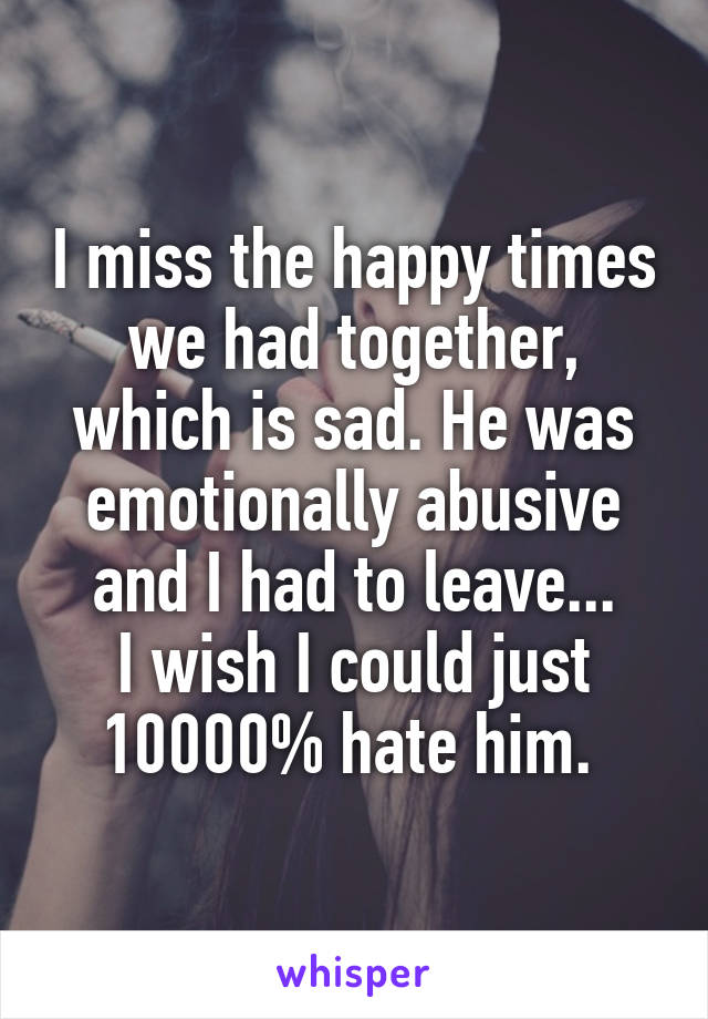 I miss the happy times we had together, which is sad. He was emotionally abusive and I had to leave... I wish I could just 10000% hate him.