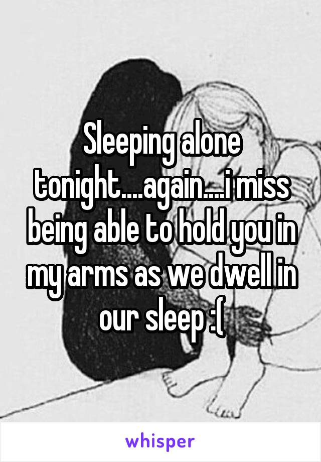 Sleeping alone tonight....again....i miss being able to hold you in my arms as we dwell in our sleep :(