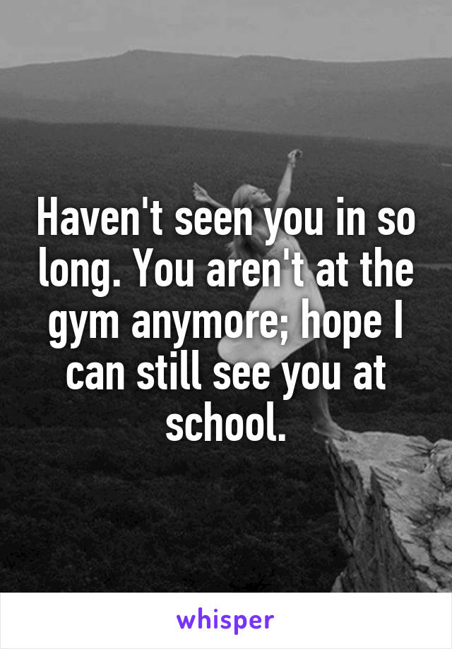 Haven't seen you in so long. You aren't at the gym anymore; hope I can still see you at school.