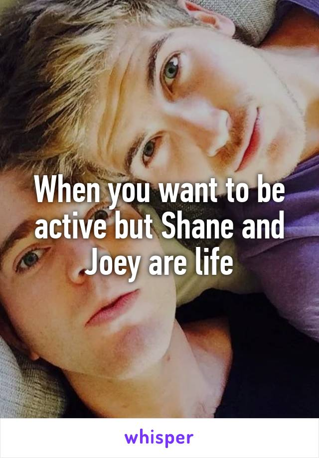 When you want to be active but Shane and Joey are life