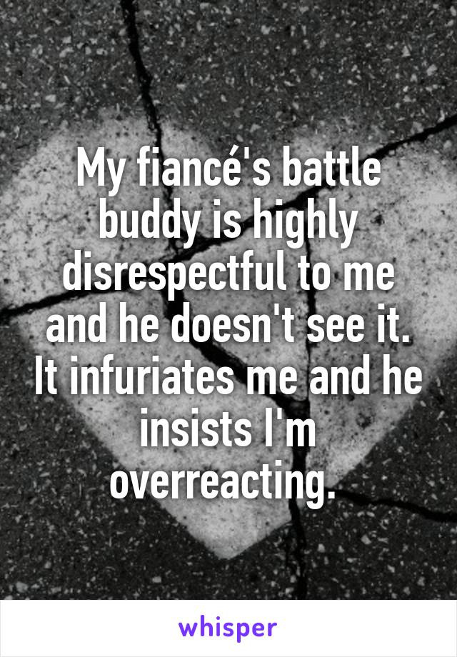 My fiancé's battle buddy is highly disrespectful to me and he doesn't see it. It infuriates me and he insists I'm overreacting.