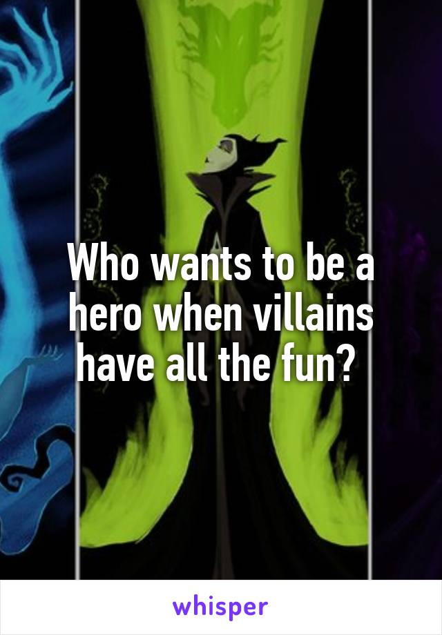Who wants to be a hero when villains have all the fun?