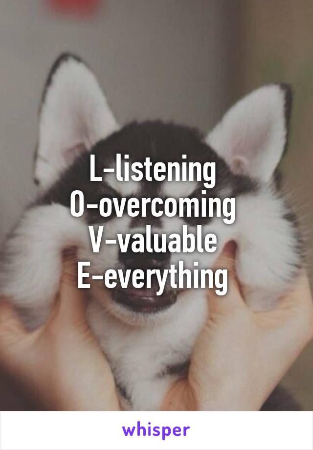 L-listening  O-overcoming  V-valuable  E-everything