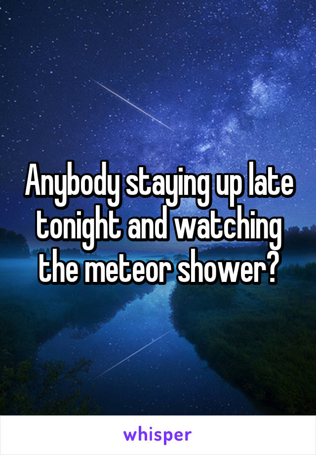 Anybody staying up late tonight and watching the meteor shower?