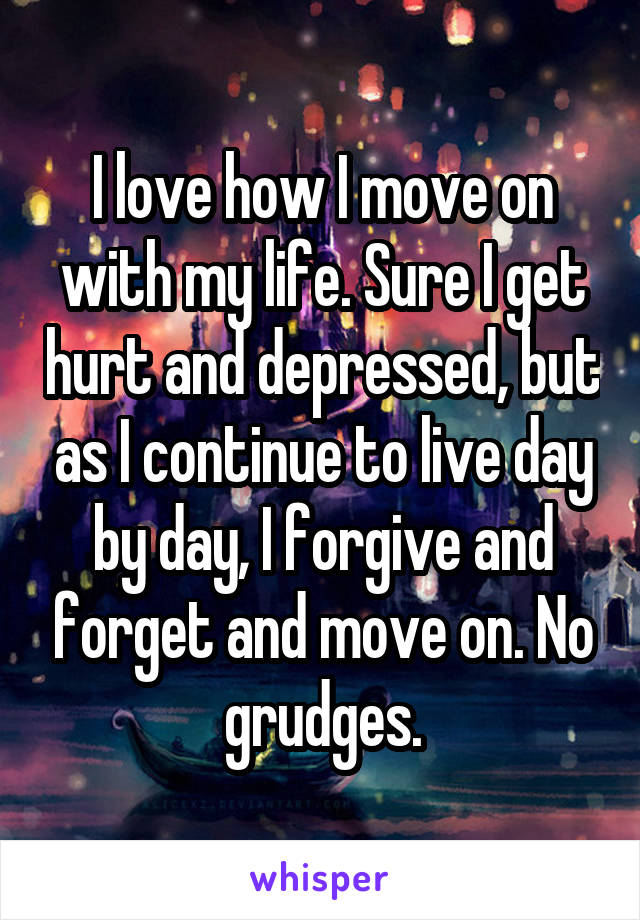 I love how I move on with my life. Sure I get hurt and depressed, but as I continue to live day by day, I forgive and forget and move on. No grudges.