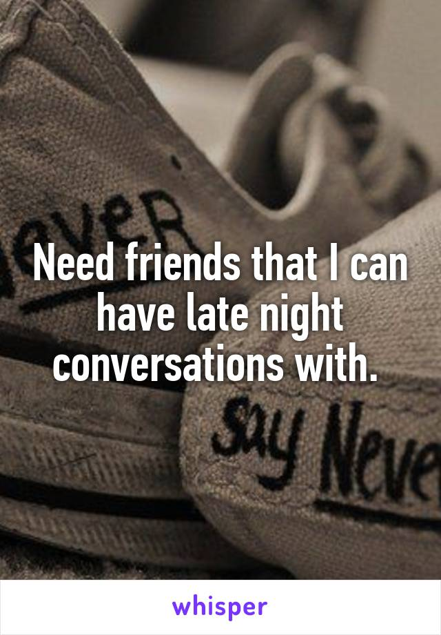 Need friends that I can have late night conversations with.