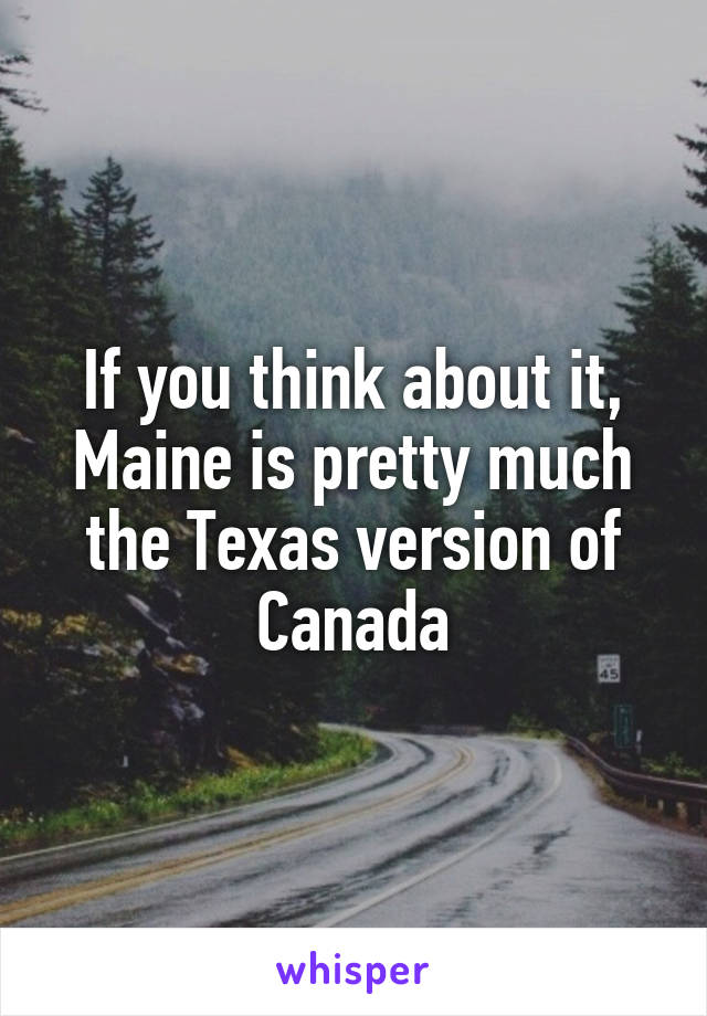 If you think about it, Maine is pretty much the Texas version of Canada