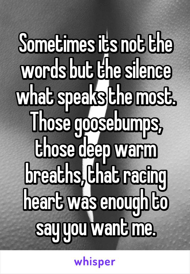 Sometimes its not the words but the silence what speaks the most. Those goosebumps, those deep warm breaths, that racing heart was enough to say you want me.