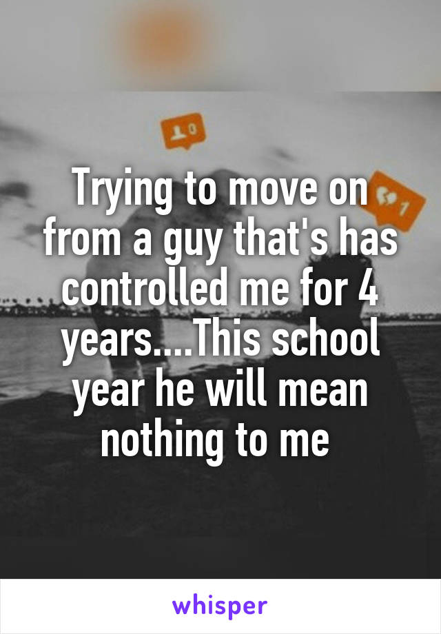 Trying to move on from a guy that's has controlled me for 4 years....This school year he will mean nothing to me