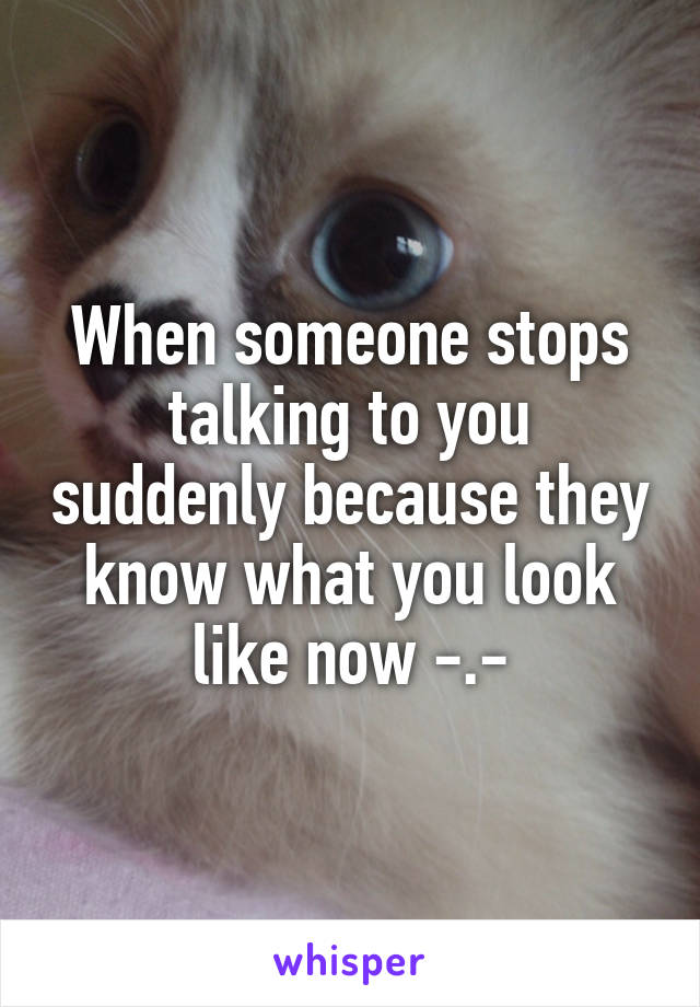 When someone stops talking to you suddenly because they know what you look like now -.-