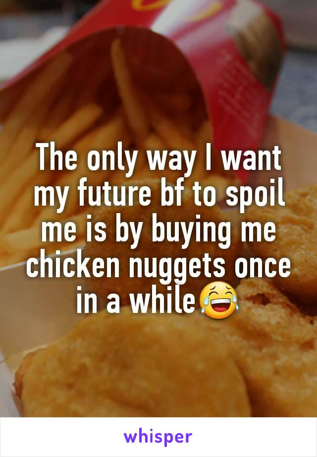 The only way I want my future bf to spoil me is by buying me chicken nuggets once in a while😂