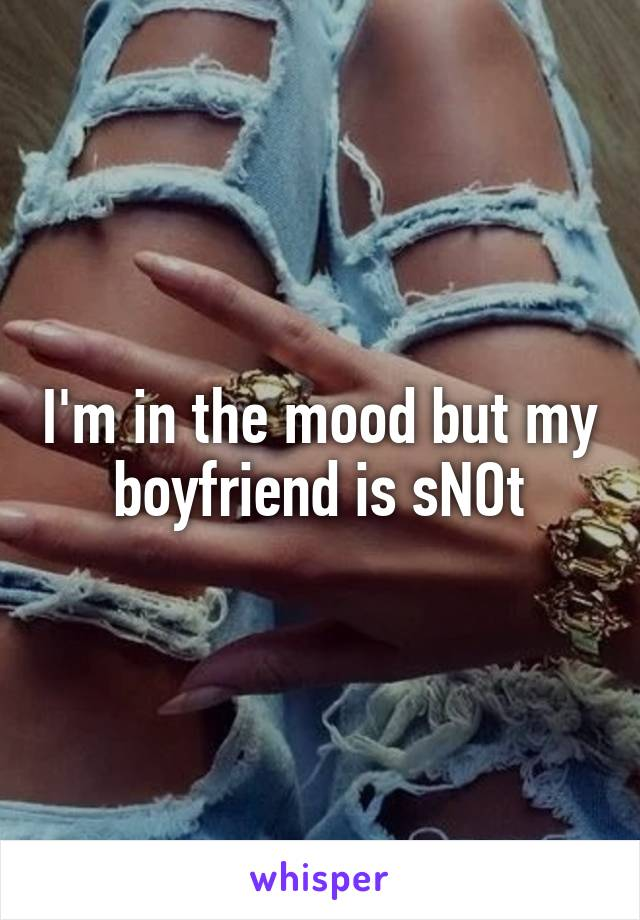 I'm in the mood but my boyfriend is sNOt