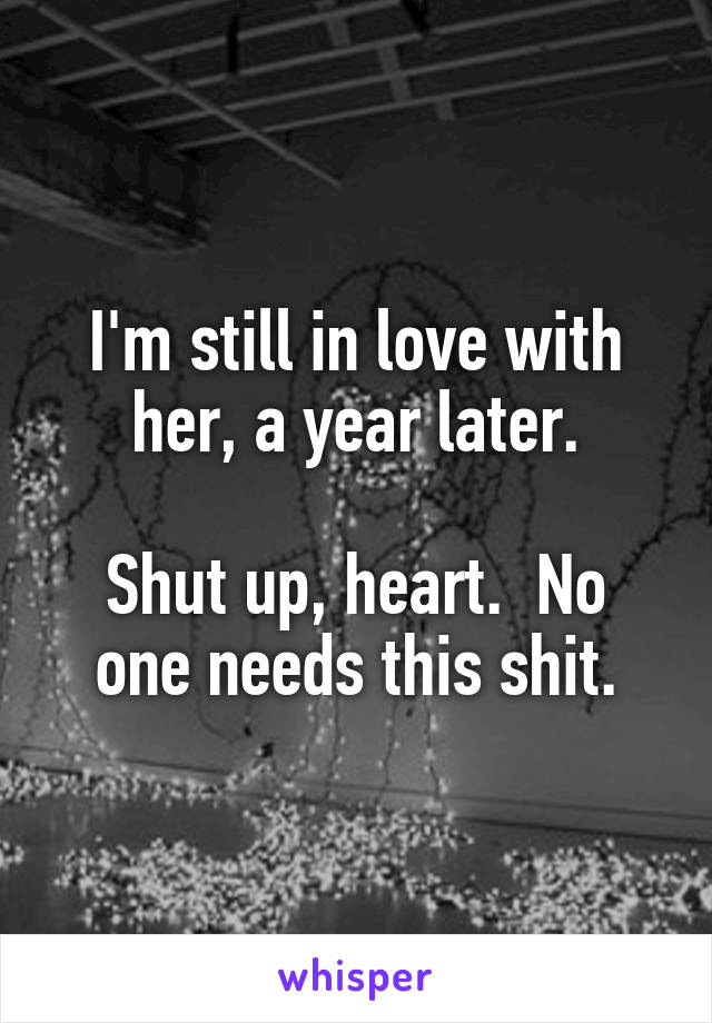 I'm still in love with her, a year later.  Shut up, heart.  No one needs this shit.