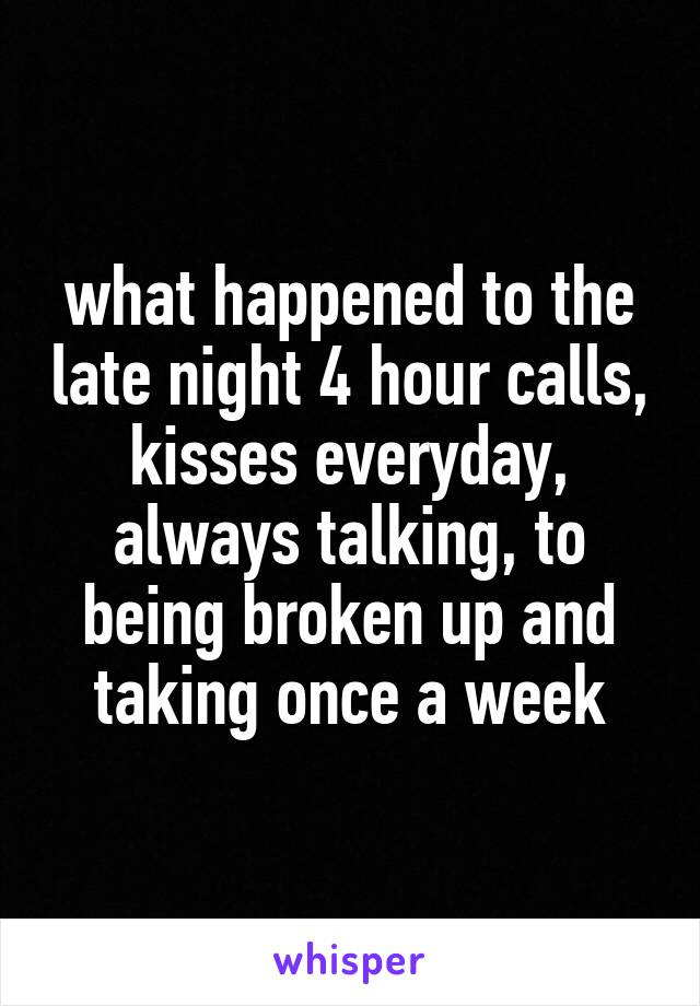 what happened to the late night 4 hour calls, kisses everyday, always talking, to being broken up and taking once a week