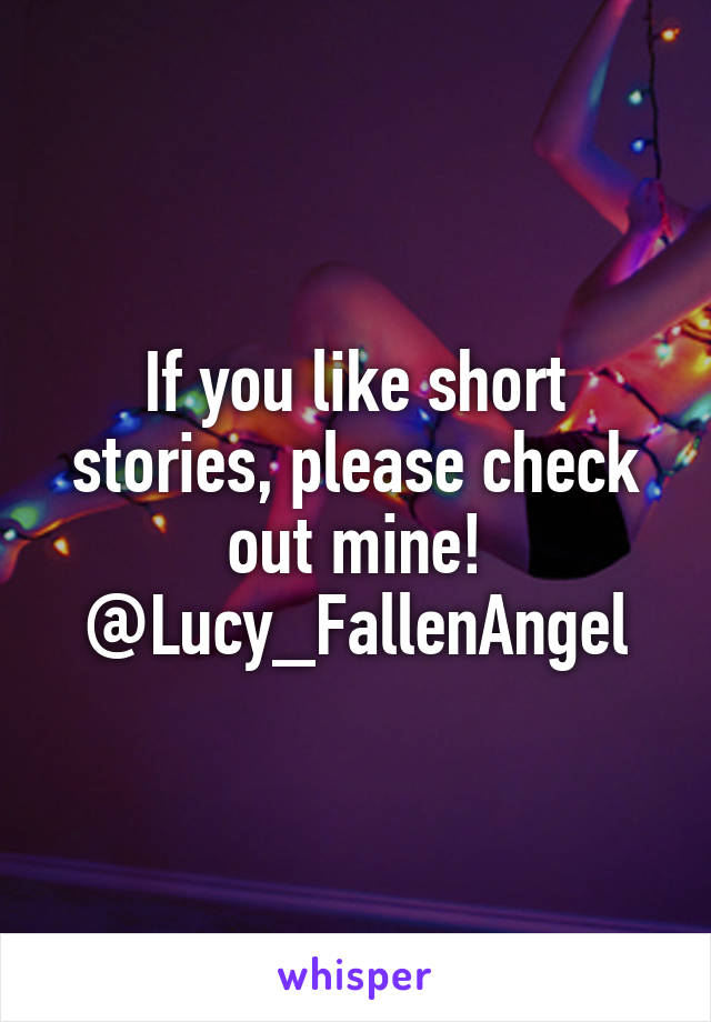 If you like short stories, please check out mine! @Lucy_FallenAngel