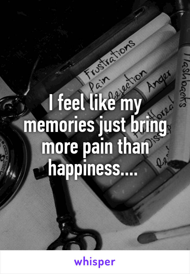I feel like my memories just bring more pain than happiness....