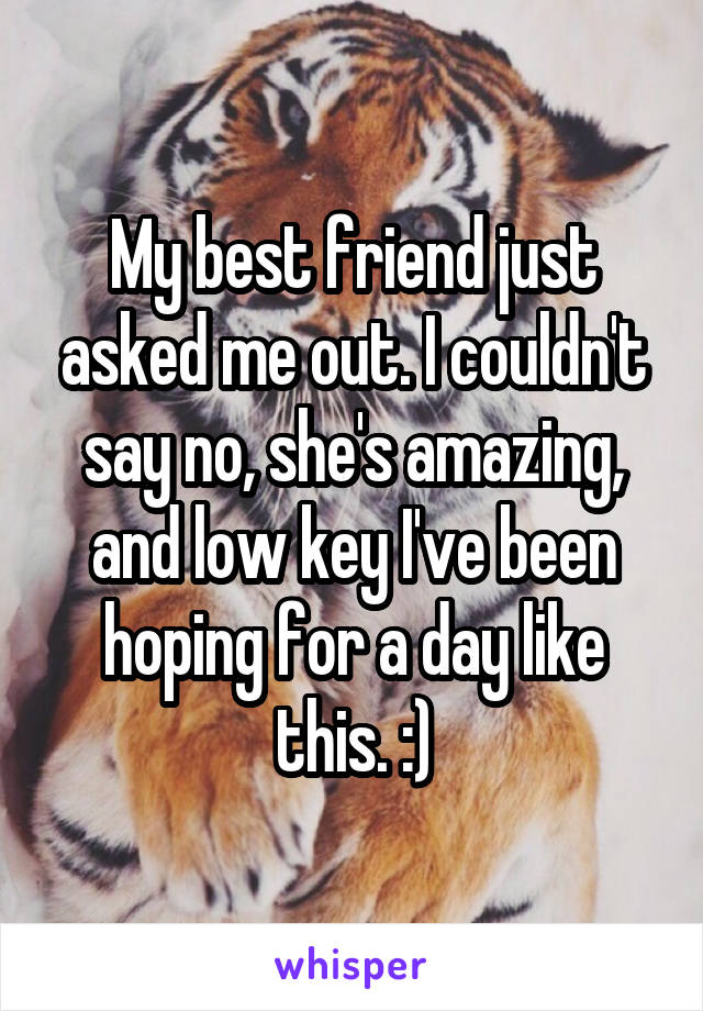 My best friend just asked me out. I couldn't say no, she's amazing, and low key I've been hoping for a day like this. :)