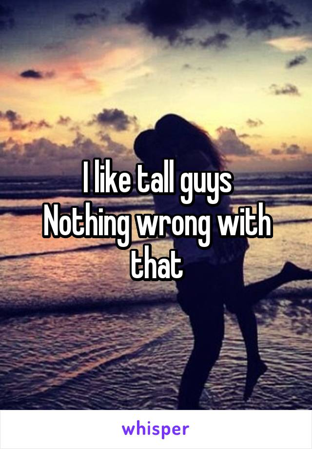 I like tall guys Nothing wrong with that