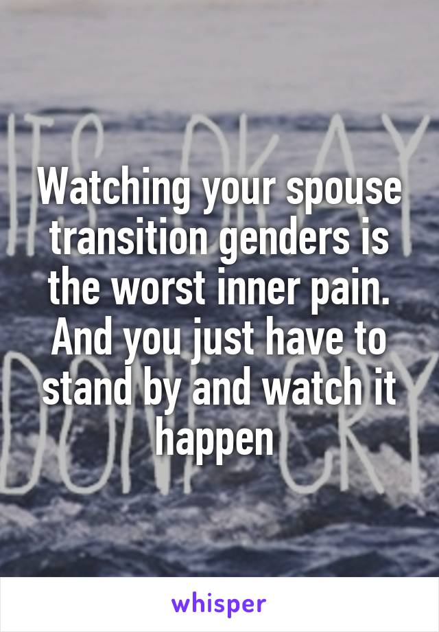 Watching your spouse transition genders is the worst inner pain. And you just have to stand by and watch it happen