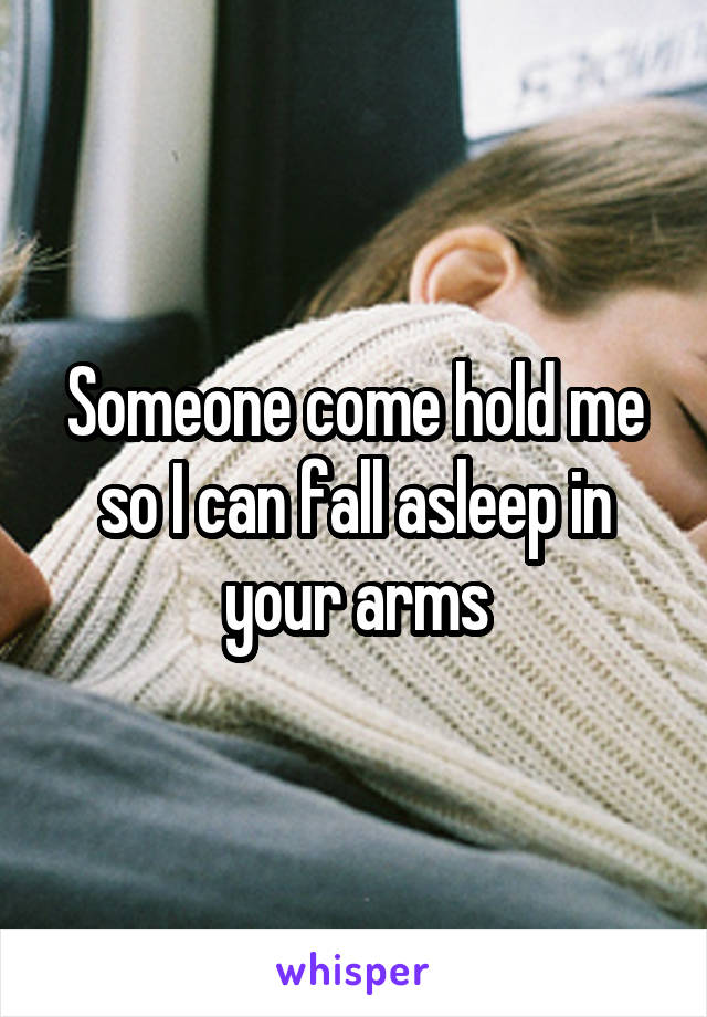 Someone come hold me so I can fall asleep in your arms