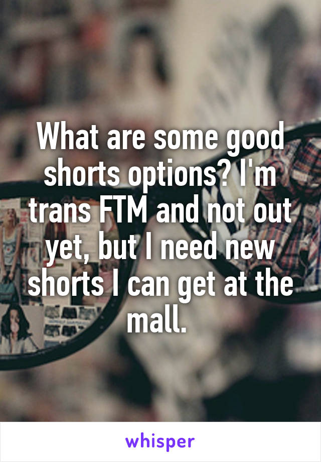What are some good shorts options? I'm trans FTM and not out yet, but I need new shorts I can get at the mall.