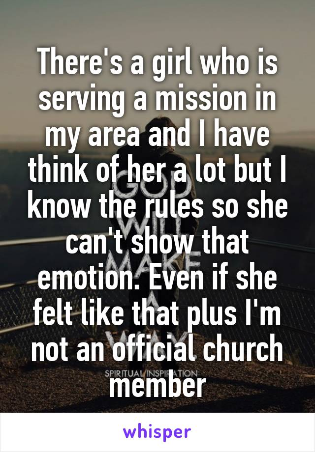 There's a girl who is serving a mission in my area and I have think of her a lot but I know the rules so she can't show that emotion. Even if she felt like that plus I'm not an official church member