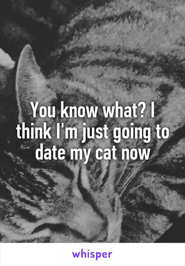 You know what? I think I'm just going to date my cat now