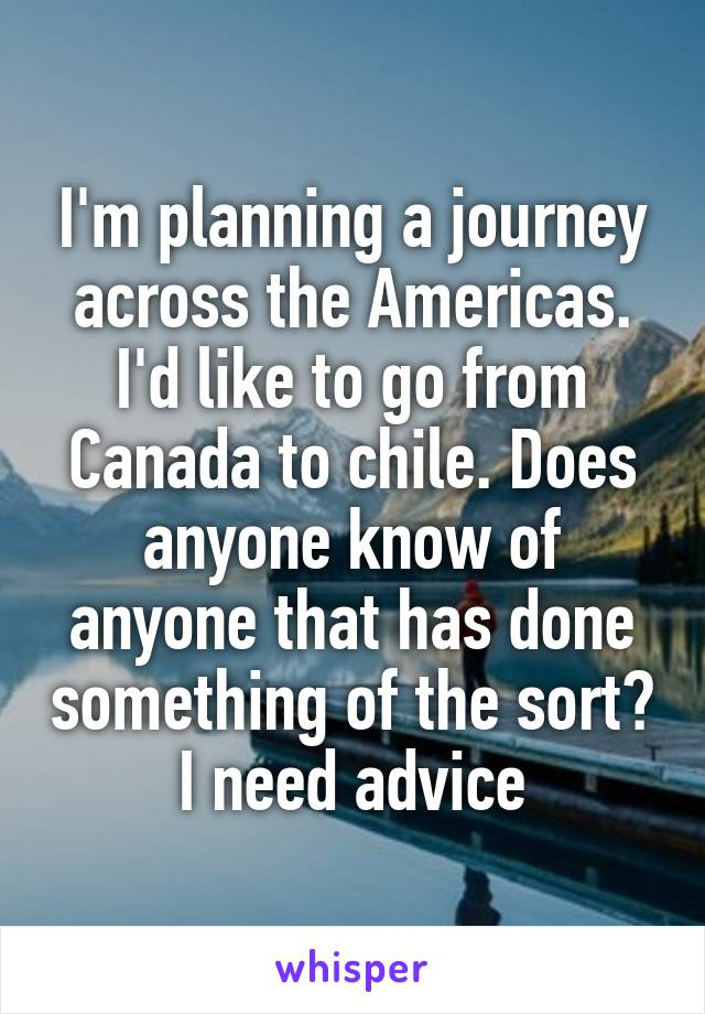 I'm planning a journey across the Americas. I'd like to go from Canada to chile. Does anyone know of anyone that has done something of the sort? I need advice