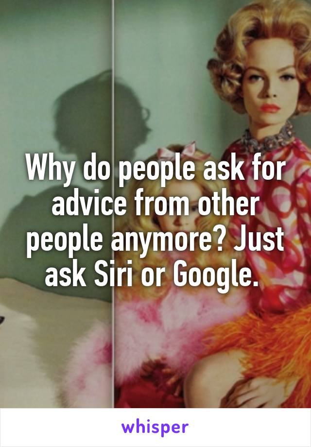 Why do people ask for advice from other people anymore? Just ask Siri or Google.
