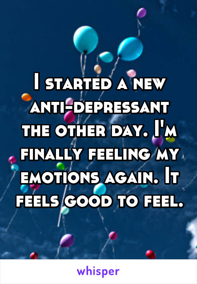 I started a new anti-depressant the other day. I'm finally feeling my emotions again. It feels good to feel.
