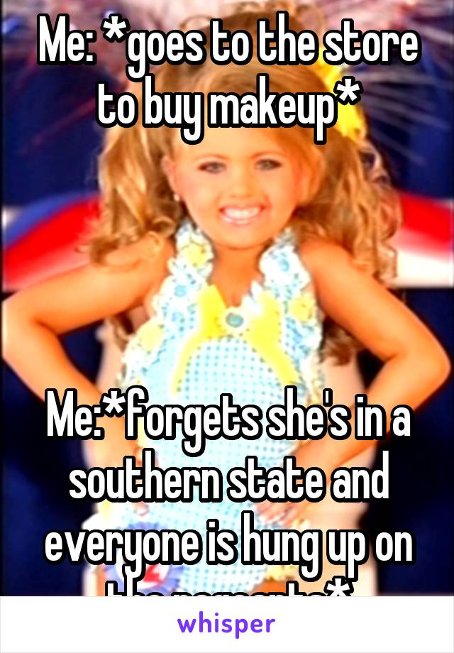 Me: *goes to the store to buy makeup*     Me:*forgets she's in a southern state and everyone is hung up on the pageants*