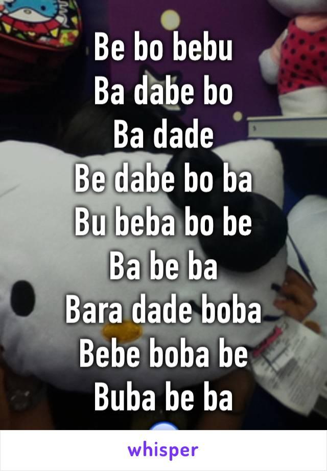 Be bo bebu Ba dabe bo Ba dade Be dabe bo ba Bu beba bo be Ba be ba Bara dade boba Bebe boba be Buba be ba 😱