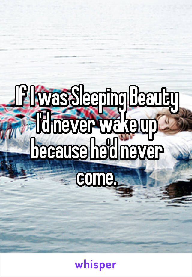 If I was Sleeping Beauty I'd never wake up because he'd never come.
