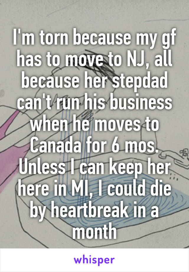 I'm torn because my gf has to move to NJ, all because her stepdad can't run his business when he moves to Canada for 6 mos. Unless I can keep her here in MI, I could die by heartbreak in a month