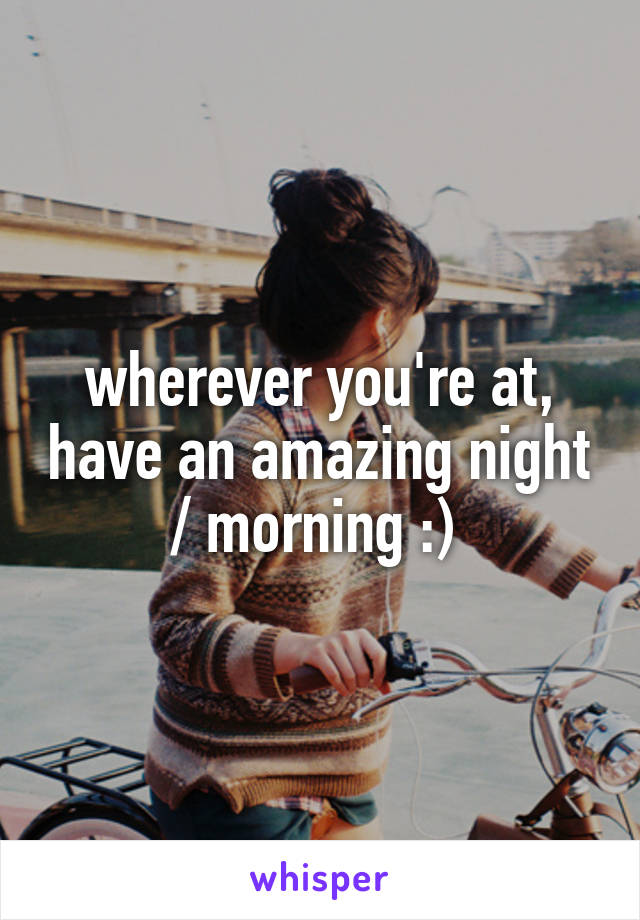 wherever you're at, have an amazing night / morning :)