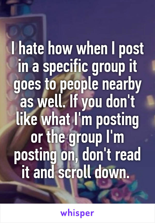 I hate how when I post in a specific group it goes to people nearby as well. If you don't like what I'm posting or the group I'm posting on, don't read it and scroll down.