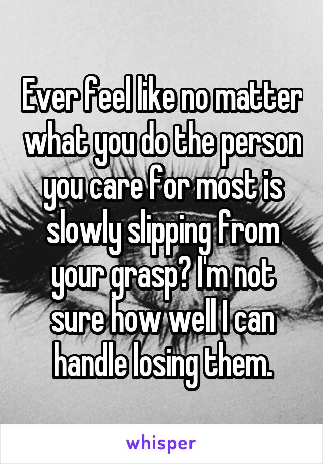 Ever feel like no matter what you do the person you care for most is slowly slipping from your grasp? I'm not sure how well I can handle losing them.