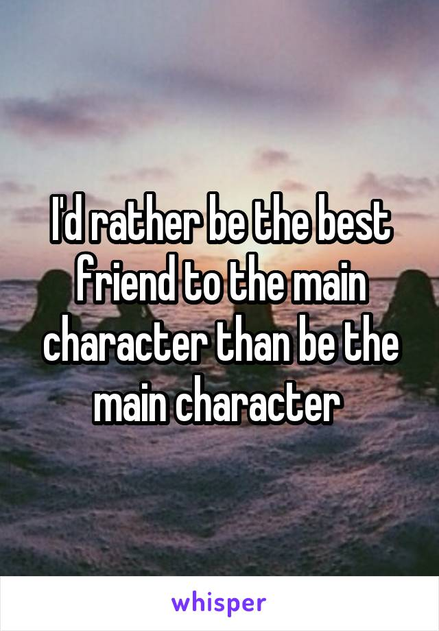 I'd rather be the best friend to the main character than be the main character
