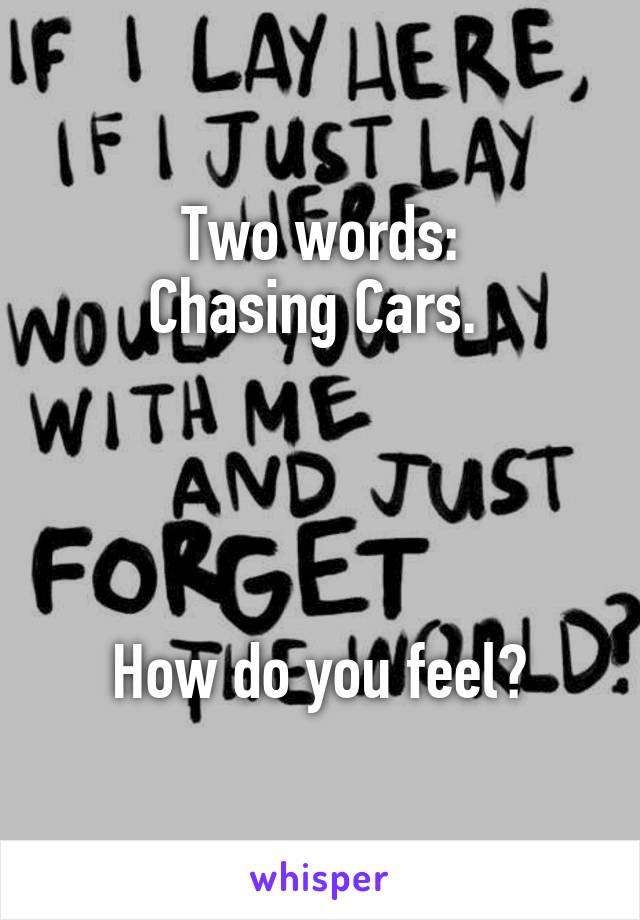 Two words: Chasing Cars.      How do you feel?