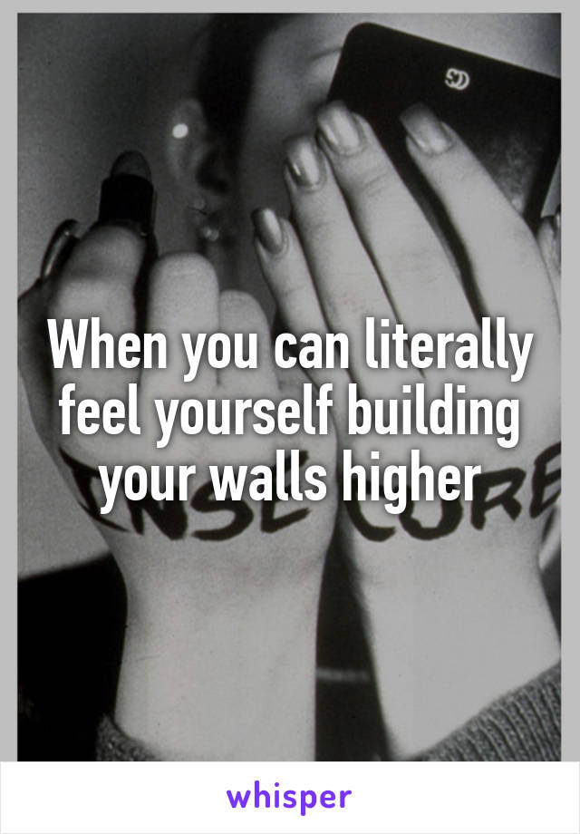 When you can literally feel yourself building your walls higher